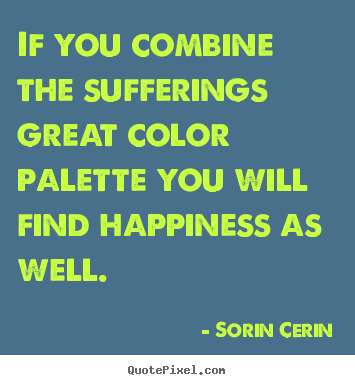 Sorin Cerin poster sayings - If you combine the sufferings great color palette.. - Life quotes