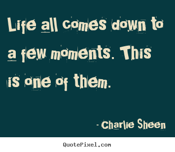 Charlie Sheen poster sayings - Life all comes down to a few moments. this is one of them. - Life quotes