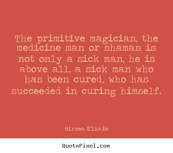 Life quotes - The primitive magician, the medicine man or shaman..