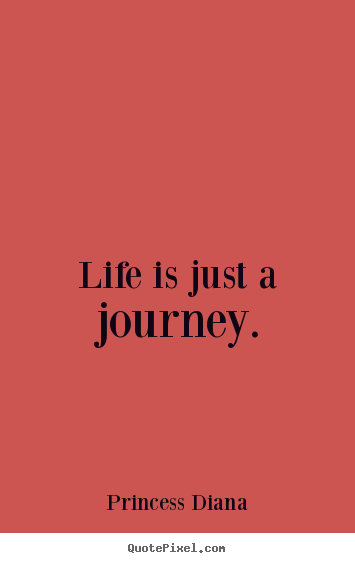 Princess Diana picture quote - Life is just a journey. - Life quotes