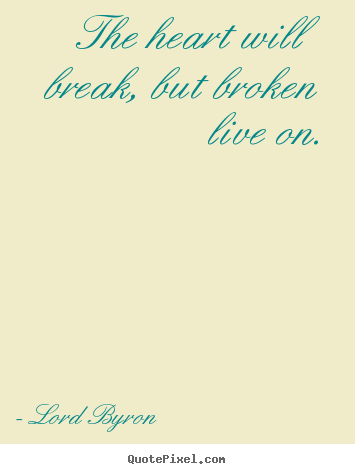 Lord Byron image quotes - The heart will break, but broken live on. - Life quotes