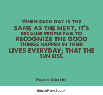 Life quotes - When each day is the same as the next, it's because people fail to..