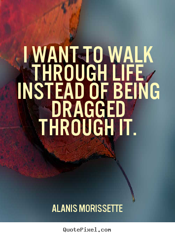 Design custom picture quote about life - I want to walk through life instead of being dragged..