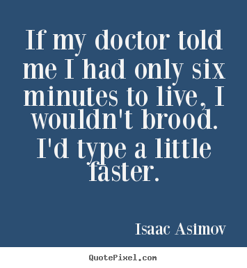 Quote about life - If my doctor told me i had only six minutes to live, i wouldn't..