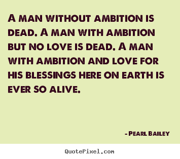 A man without ambition is dead. a man with ambition.. Pearl Bailey  life quote