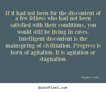 Life quotes - If it had not been for the discontent of a few fellows who..