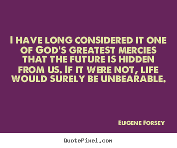 Life quote - I have long considered it one of god's greatest mercies that the..