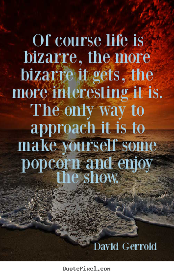 Quotes about life - Of course life is bizarre, the more bizarre it gets,..