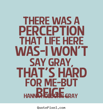 Life quotes - There was a perception that life here was-i..