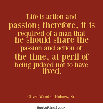 Life quotes - Life is action and passion; therefore, it is required of a man that..