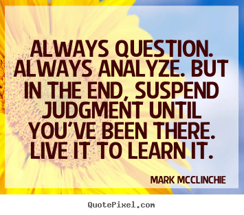 Always question. always analyze. but in the end, suspend.. Mark McClinchie  life quotes