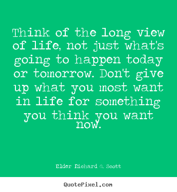 Create custom picture quotes about life - Think of the long view of life, not just what's going to happen today..