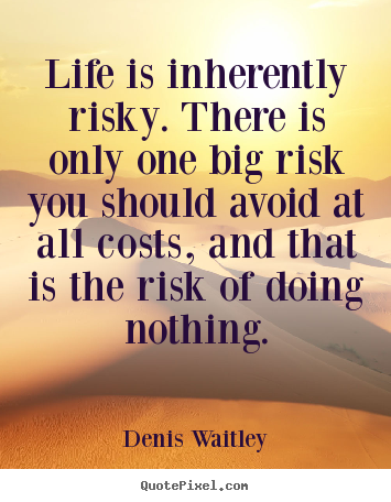 Life quote - Life is inherently risky. there is only one big risk you..