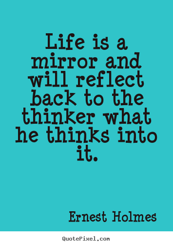 Life quotes - Life is a mirror and will reflect back to the thinker what he thinks into..