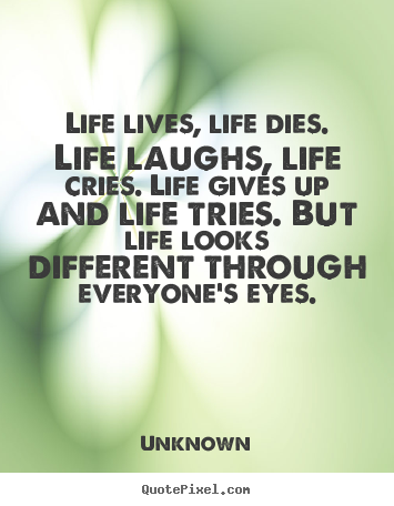 Life quotes - Life lives, life dies. life laughs, life cries. life gives up and..