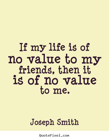 Life Sayings If My Life Is Of No Value To My Friends Then It Is