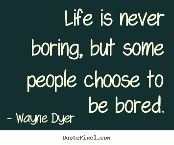 Life is never boring, but some people choose to be bored. Wayne Dyer popular life quotes