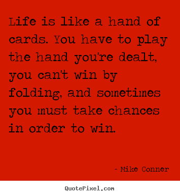 Life is like a hand of cards. you have to play the hand you're dealt,.. Mike Conner  life quote