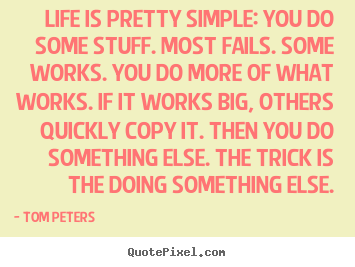 Life is pretty simple: you do some stuff. most fails. some works... Tom Peters best life sayings