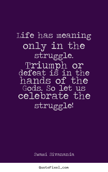 Meaning Of Life Quotes Extraordinary Quotes About Life  Life Has Meaning Only In The Struggletriumph