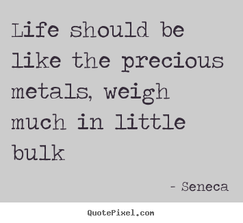 Create custom picture quotes about life - Life should be like the precious metals, weigh much..
