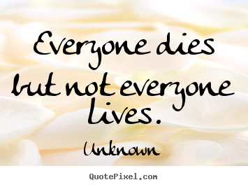 Make custom picture quotes about life - Everyone dies but not everyone lives.
