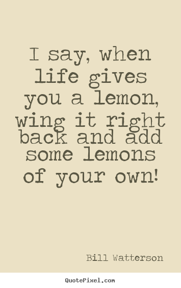 Quotes about life - I say, when life gives you a lemon, wing it right..