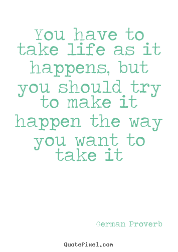 Quote about life - You have to take life as it happens, but you should..