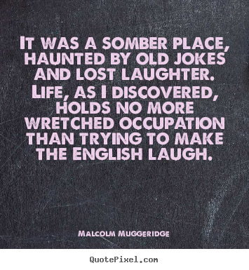 It was a somber place, haunted by old jokes and lost.. Malcolm Muggeridge  life quote