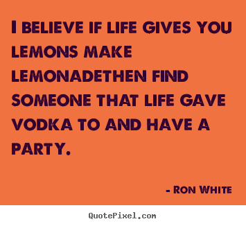 Life quotes - I believe if life gives you lemons make lemonadethen find someone that..