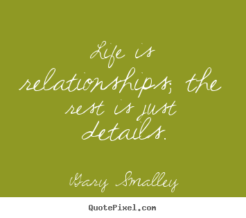 Life quotes - Life is relationships; the rest is just details.