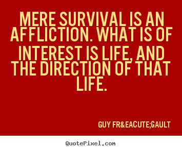 Quotes about life - Mere survival is an affliction. what is of interest is..