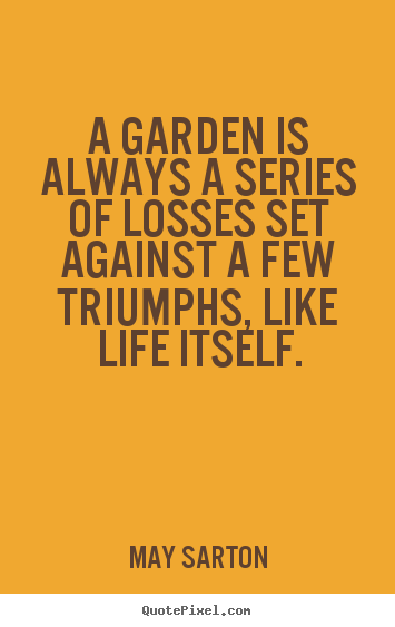 Create custom picture quotes about life - A garden is always a series of losses set..