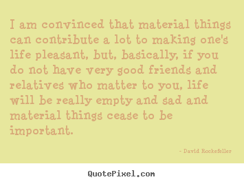 David Rockefeller picture quotes - I am convinced that material things can contribute a lot to making.. - Life quote
