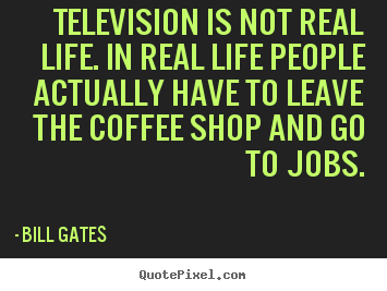 Quote About Life   Television Is Not Real Life. In Real Life People  Actually.