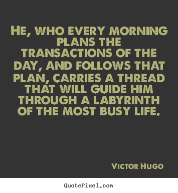 Life quotes - He, who every morning plans the transactions of the day, and follows..