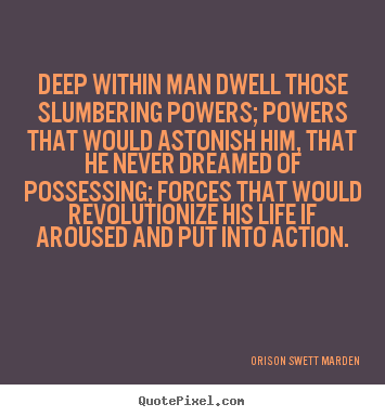 Life quotes - Deep within man dwell those slumbering powers; powers that would astonish..