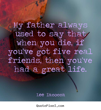 Create your own photo quotes about life - My father always used to say that when you die, if you've got five..