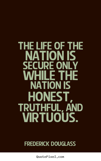 Frederick Douglass picture quotes - The life of the nation is secure only while the nation is honest,.. - Life quotes