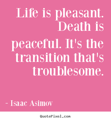 Isaac Asimov picture quotes - Life is pleasant. death is peaceful. it's the transition.. - Life quotes