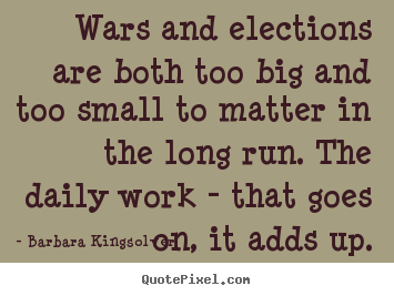 Life quotes - Wars and elections are both too big and too small to matter in the..