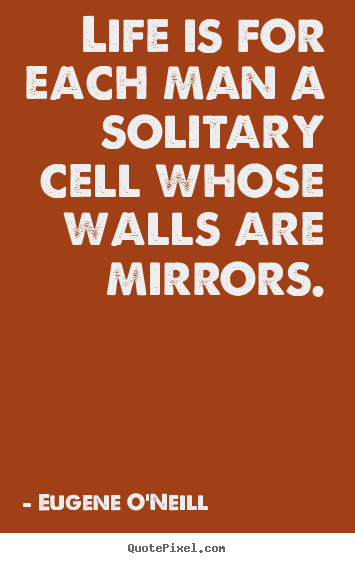 Eugene O'Neill picture quotes - Life is for each man a solitary cell whose walls are mirrors. - Life quote