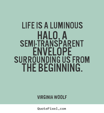 Quote about life - Life is a luminous halo, a semi-transparent envelope surrounding us from..
