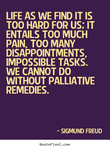 Life quotes - Life as we find it is too hard for us; it entails too much pain,..