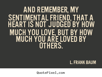 How to make picture quotes about life - And remember, my sentimental friend, that a heart is not..