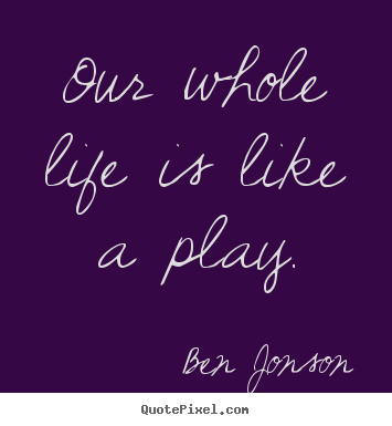 Ben Jonson picture quotes - Our whole life is like a play. - Life quotes