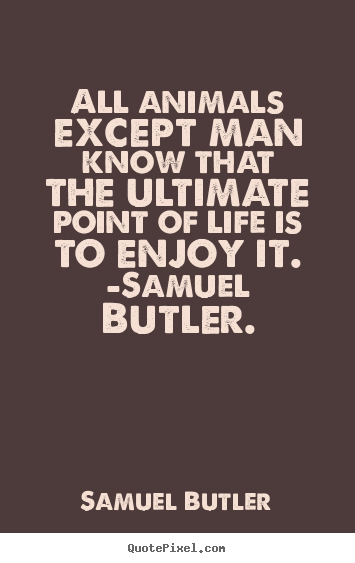 Life quotes - All animals except man know that the ultimate..