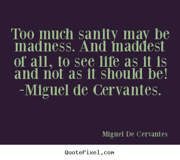 Miguel De Cervantes picture quotes - Too much sanity may be madness. and maddest of all, to see.. - Life quotes