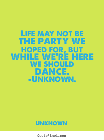 Life may not be the party we hoped for, but while we're.. Unknown popular life quote