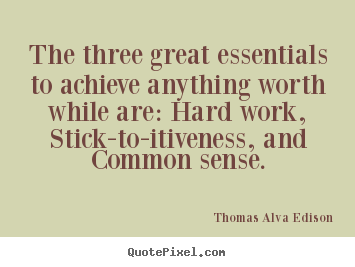 Thomas Alva Edison photo quotes - The three great essentials to achieve anything worth.. - Life quote